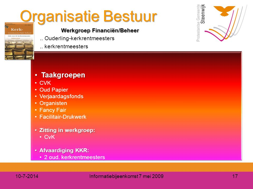 Organisatie Bestuur 10-7-2014Informatiebijeenkomst 7 mei 200917 Werkgroep Financiën/Beheer.. Ouderling-kerkrentmeesters.. kerkrentmeesters Taakgroepen