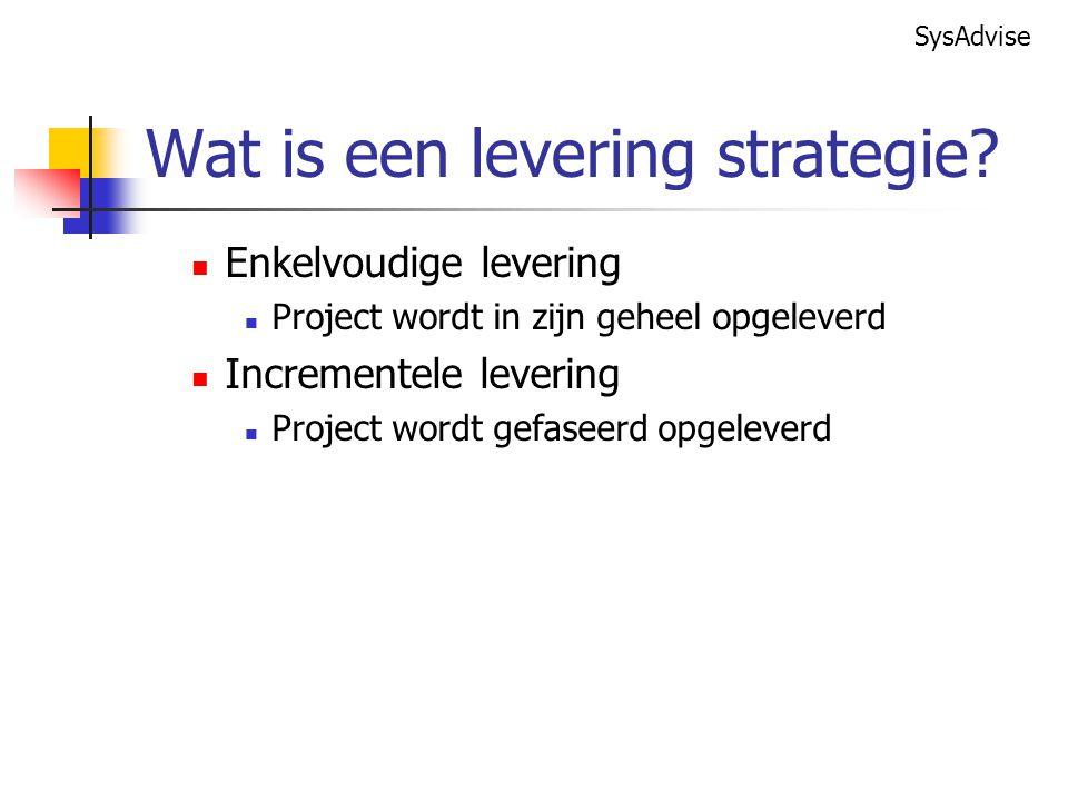 SysAdvise Enkelvoudige levering Project wordt in zijn geheel opgeleverd Incrementele levering Project wordt gefaseerd opgeleverd Wat is een levering strategie?