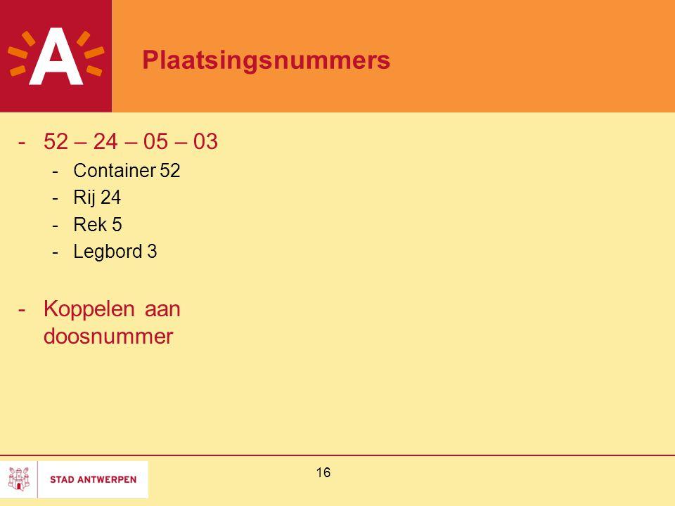 16 Plaatsingsnummers -52 – 24 – 05 – 03 -Container 52 -Rij 24 -Rek 5 -Legbord 3 -Koppelen aan doosnummer
