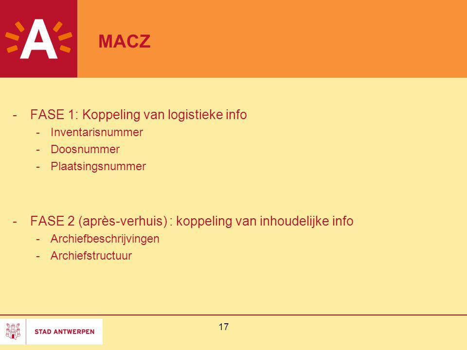 17 MACZ -FASE 1: Koppeling van logistieke info -Inventarisnummer -Doosnummer -Plaatsingsnummer -FASE 2 (après-verhuis) : koppeling van inhoudelijke info -Archiefbeschrijvingen -Archiefstructuur