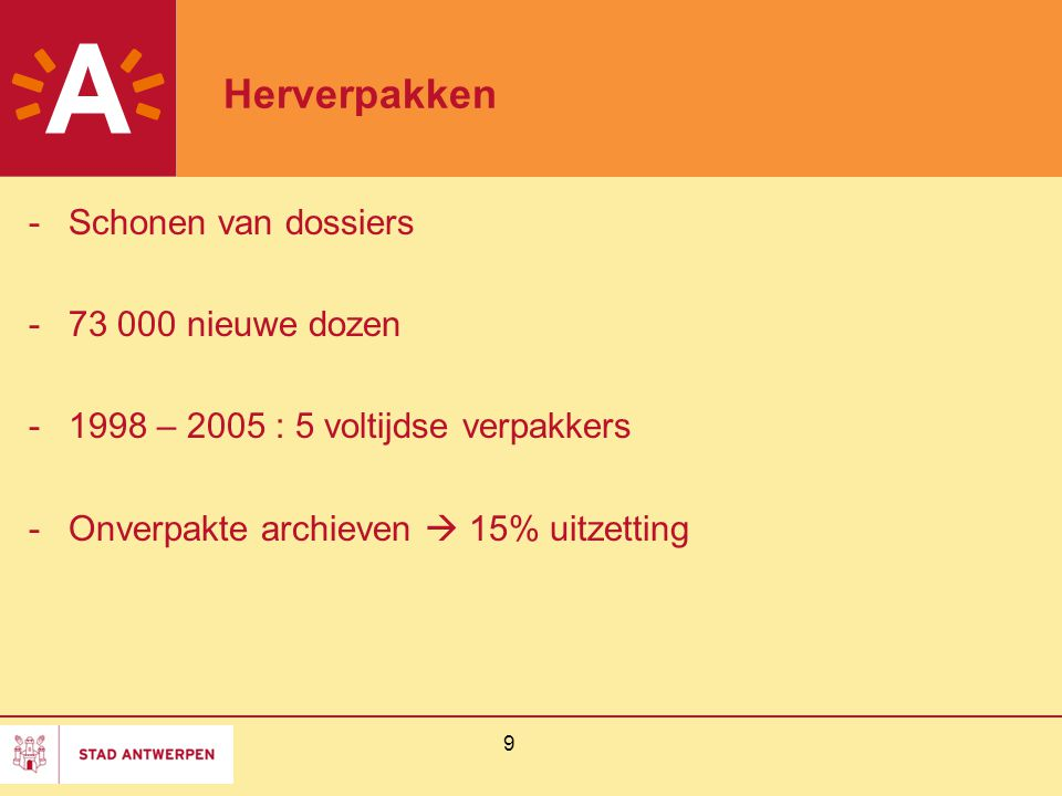 9 Herverpakken -Schonen van dossiers -73 000 nieuwe dozen -1998 – 2005 : 5 voltijdse verpakkers -Onverpakte archieven  15% uitzetting