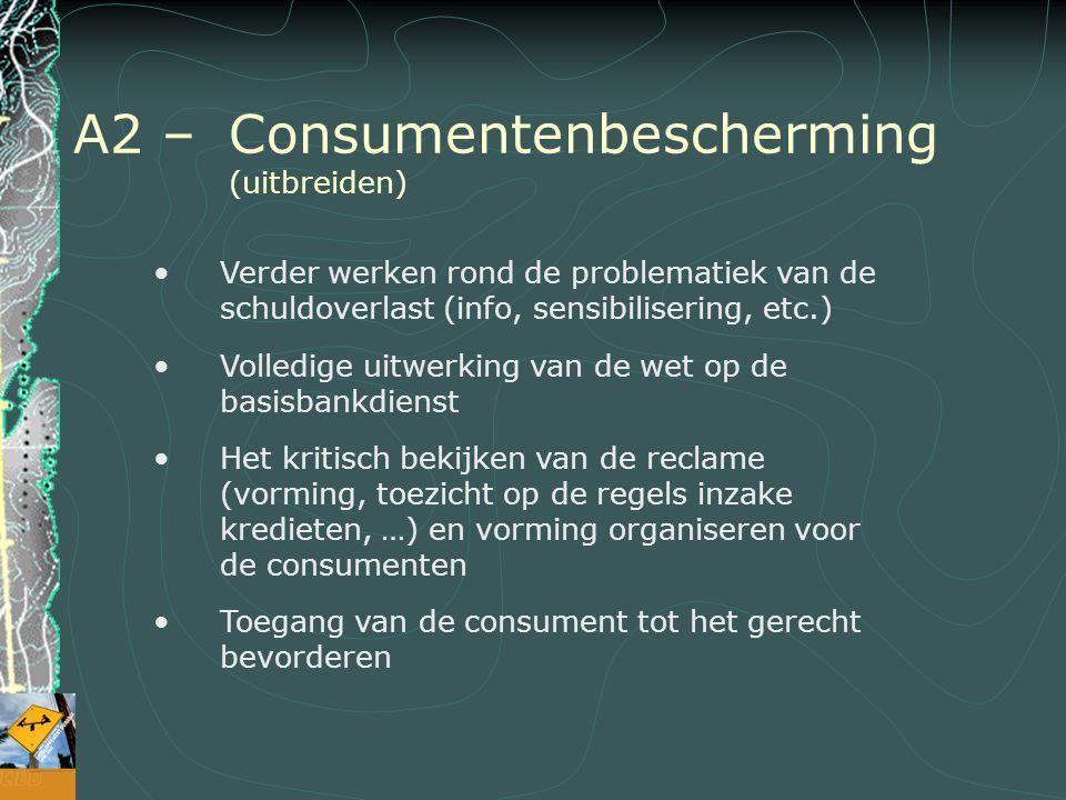 A2 – Consumentenbescherming (uitbreiden) Verder werken rond de problematiek van de schuldoverlast (info, sensibilisering, etc.) Volledige uitwerking van de wet op de basisbankdienst Het kritisch bekijken van de reclame (vorming, toezicht op de regels inzake kredieten, …) en vorming organiseren voor de consumenten Toegang van de consument tot het gerecht bevorderen