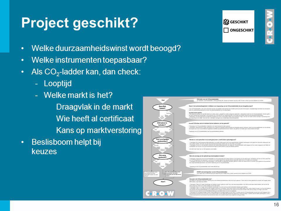 16 Project geschikt? Welke duurzaamheidswinst wordt beoogd? Welke instrumenten toepasbaar? Als CO 2 -ladder kan, dan check: -Looptijd -Welke markt is