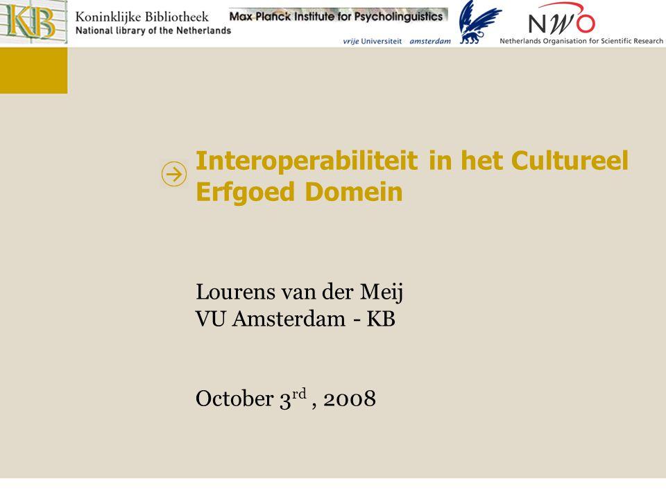 Interoperabiliteit in het Cultureel Erfgoed Domein Lourens van der Meij VU Amsterdam - KB October 3 rd, 2008