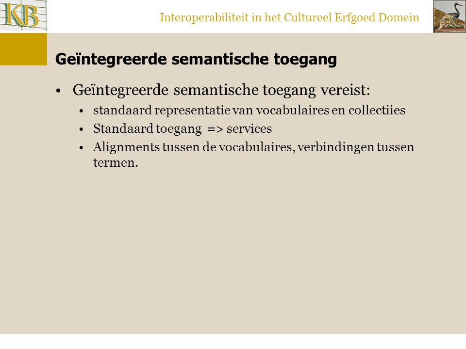 Interoperabiliteit in het Cultureel Erfgoed Domein Geïntegreerde semantische toegang Geïntegreerde semantische toegang vereist: standaard representatie van vocabulaires en collectiies Standaard toegang => services Alignments tussen de vocabulaires, verbindingen tussen termen.