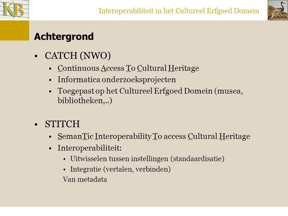 Interoperabiliteit in het Cultureel Erfgoed Domein Achtergrond CATCH (NWO) Continuous Access To Cultural Heritage Informatica onderzoeksprojecten Toegepast op het Cultureel Erfgoed Domein (musea, bibliotheken,..) STITCH SemanTic Interoperability To access Cultural Heritage Interoperabiliteit: Uitwisselen tussen instellingen (standaardisatie) Integratie (vertalen, verbinden) Van metadata