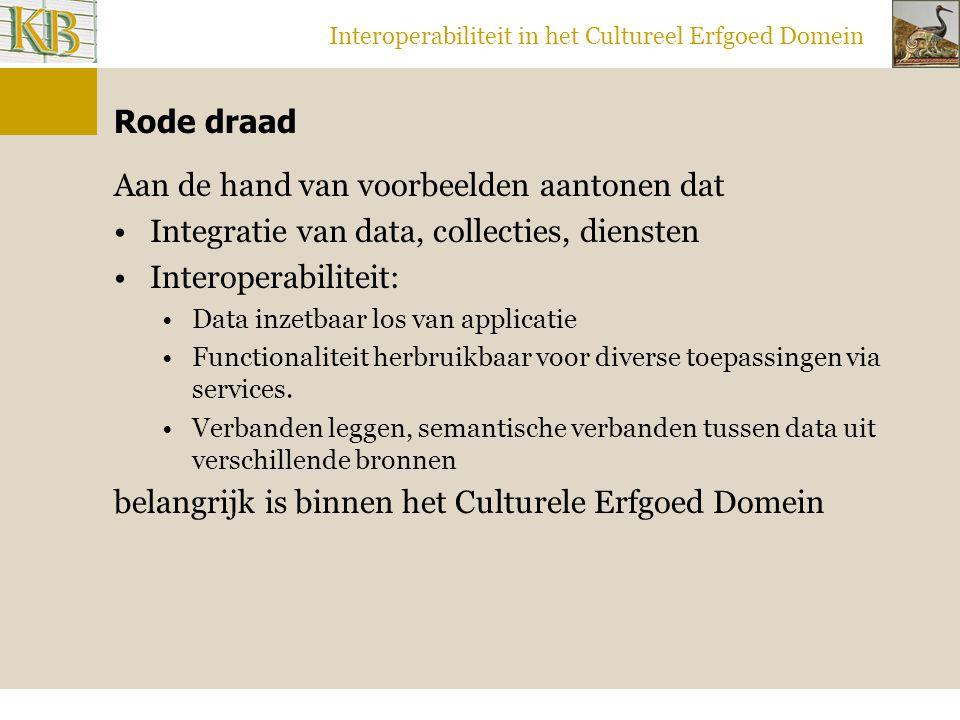 Interoperabiliteit in het Cultureel Erfgoed Domein Rode draad Aan de hand van voorbeelden aantonen dat Integratie van data, collecties, diensten Interoperabiliteit: Data inzetbaar los van applicatie Functionaliteit herbruikbaar voor diverse toepassingen via services.