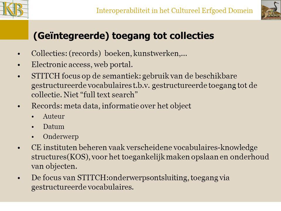 Interoperabiliteit in het Cultureel Erfgoed Domein (Geïntegreerde) toegang tot collecties Collecties: (records) boeken, kunstwerken,… Electronic access, web portal.