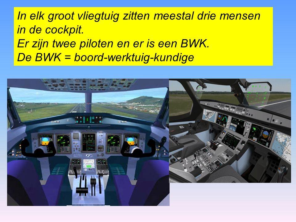 In elk groot vliegtuig zitten meestal drie mensen in de cockpit. Er zijn twee piloten en er is een BWK. De BWK = boord-werktuig-kundige.