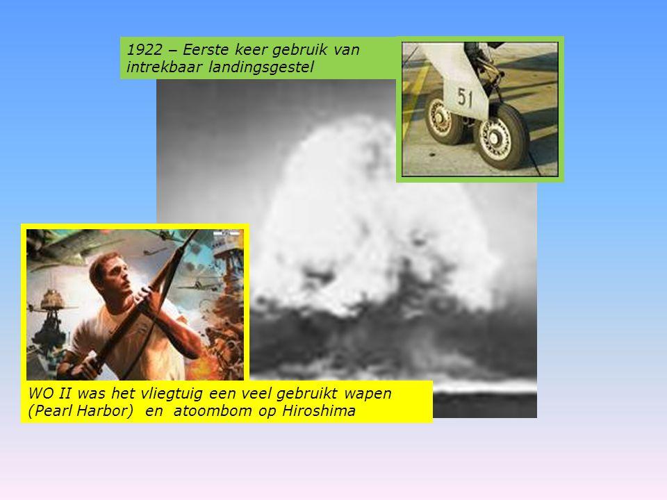 1922 – Eerste keer gebruik van intrekbaar landingsgestel WO II was het vliegtuig een veel gebruikt wapen (Pearl Harbor) en atoombom op Hiroshima