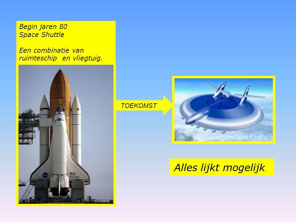 Begin jaren 80 Space Shuttle Een combinatie van ruimteschip en vliegtuig. TOEKOMST Alles lijkt mogelijk.