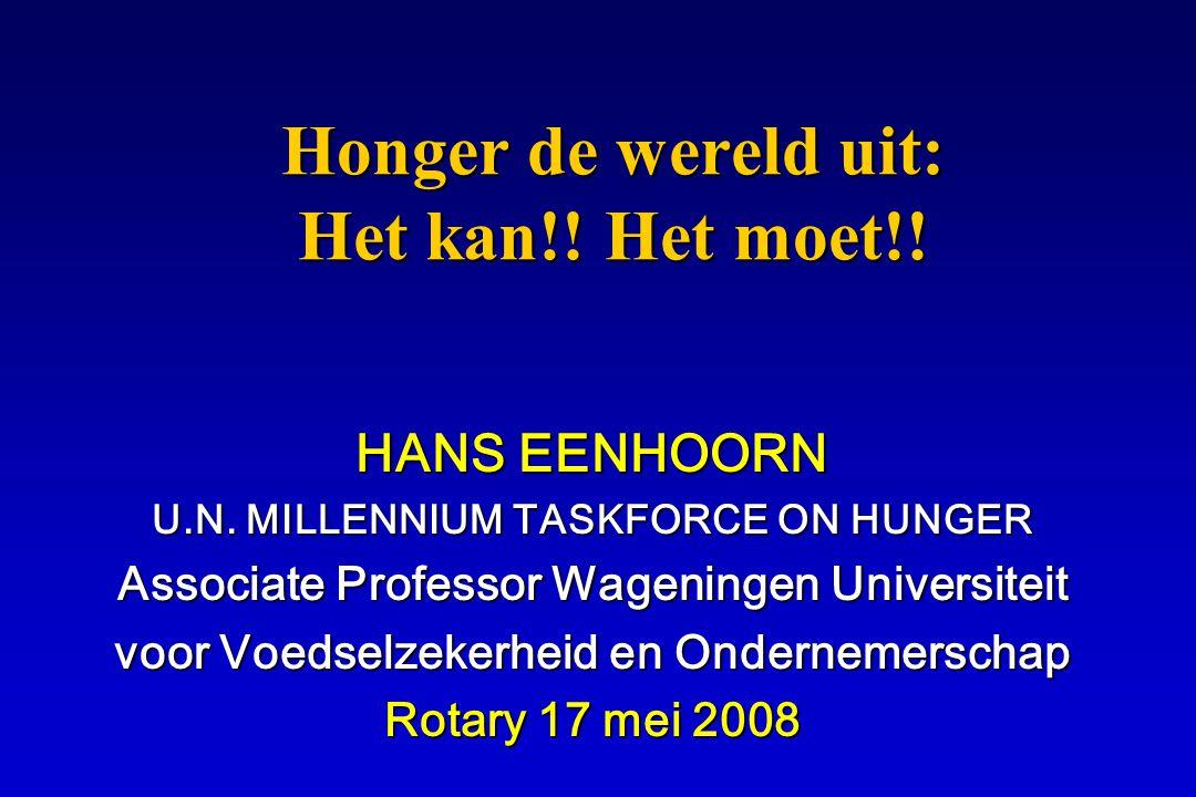 Honger de wereld uit: Het kan!! Het moet!! HANS EENHOORN U.N. MILLENNIUM TASKFORCE ON HUNGER Associate Professor Wageningen Universiteit voor Voedselz