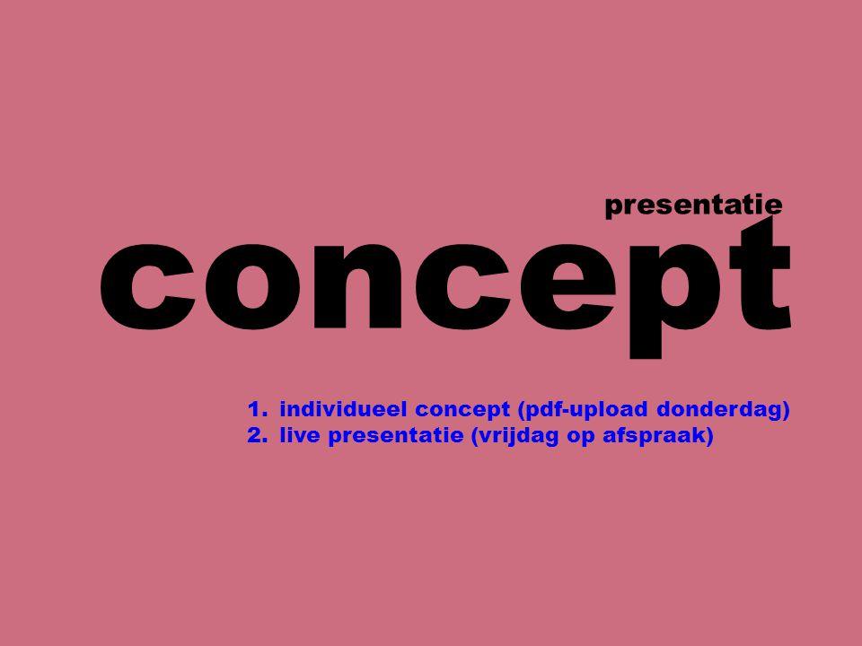concept presentatie 1.individueel concept (pdf-upload donderdag) 2.live presentatie (vrijdag op afspraak)