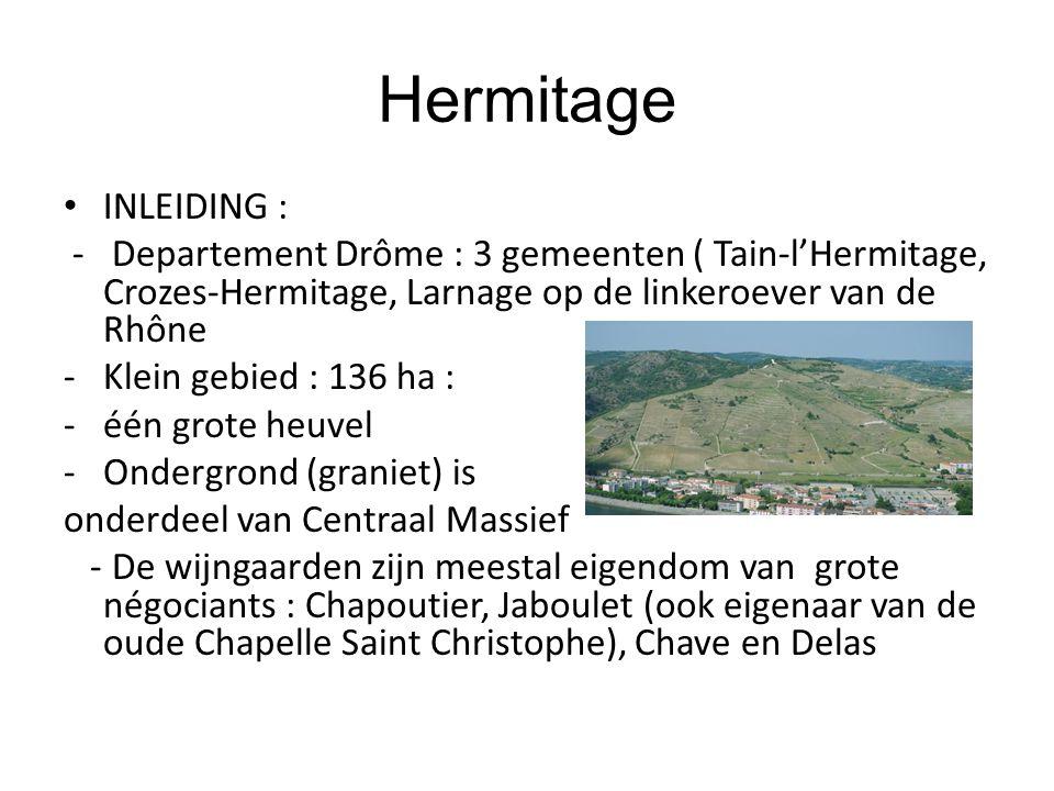 Hermitage INLEIDING : - Departement Drôme : 3 gemeenten ( Tain-l'Hermitage, Crozes-Hermitage, Larnage op de linkeroever van de Rhône -Klein gebied : 136 ha : -één grote heuvel -Ondergrond (graniet) is onderdeel van Centraal Massief - De wijngaarden zijn meestal eigendom van grote négociants : Chapoutier, Jaboulet (ook eigenaar van de oude Chapelle Saint Christophe), Chave en Delas