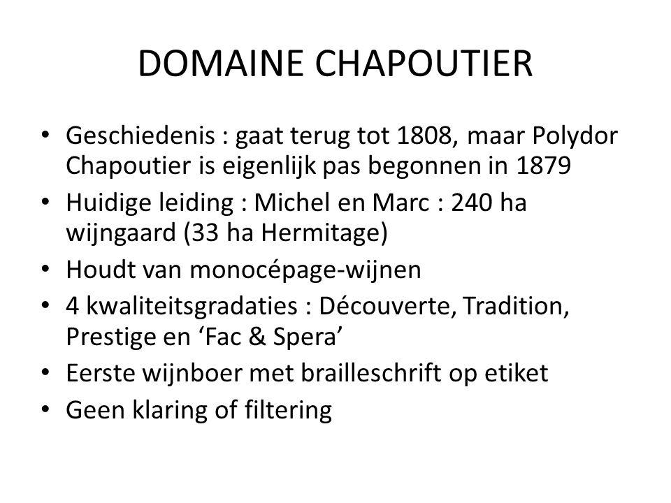 DOMAINE CHAPOUTIER Geschiedenis : gaat terug tot 1808, maar Polydor Chapoutier is eigenlijk pas begonnen in 1879 Huidige leiding : Michel en Marc : 240 ha wijngaard (33 ha Hermitage) Houdt van monocépage-wijnen 4 kwaliteitsgradaties : Découverte, Tradition, Prestige en 'Fac & Spera' Eerste wijnboer met brailleschrift op etiket Geen klaring of filtering
