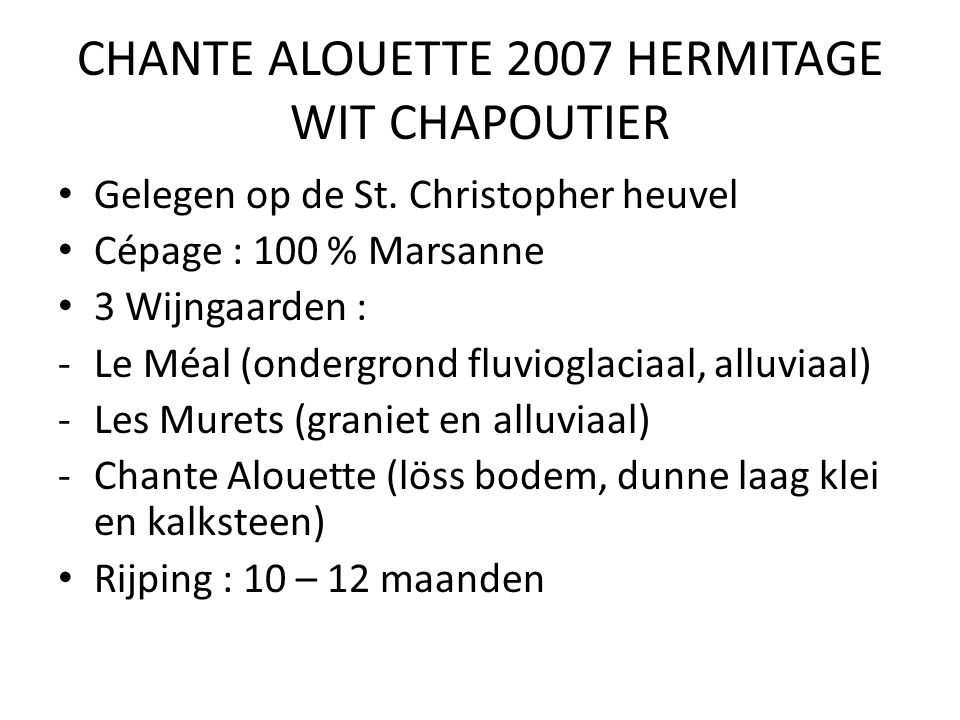 CHANTE ALOUETTE 2007 HERMITAGE WIT CHAPOUTIER Gelegen op de St. Christopher heuvel Cépage : 100 % Marsanne 3 Wijngaarden : -Le Méal (ondergrond fluvio