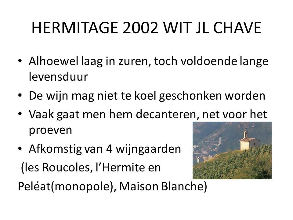 HERMITAGE 2002 WIT JL CHAVE Alhoewel laag in zuren, toch voldoende lange levensduur De wijn mag niet te koel geschonken worden Vaak gaat men hem decanteren, net voor het proeven Afkomstig van 4 wijngaarden (les Roucoles, l'Hermite en Peléat(monopole), Maison Blanche)