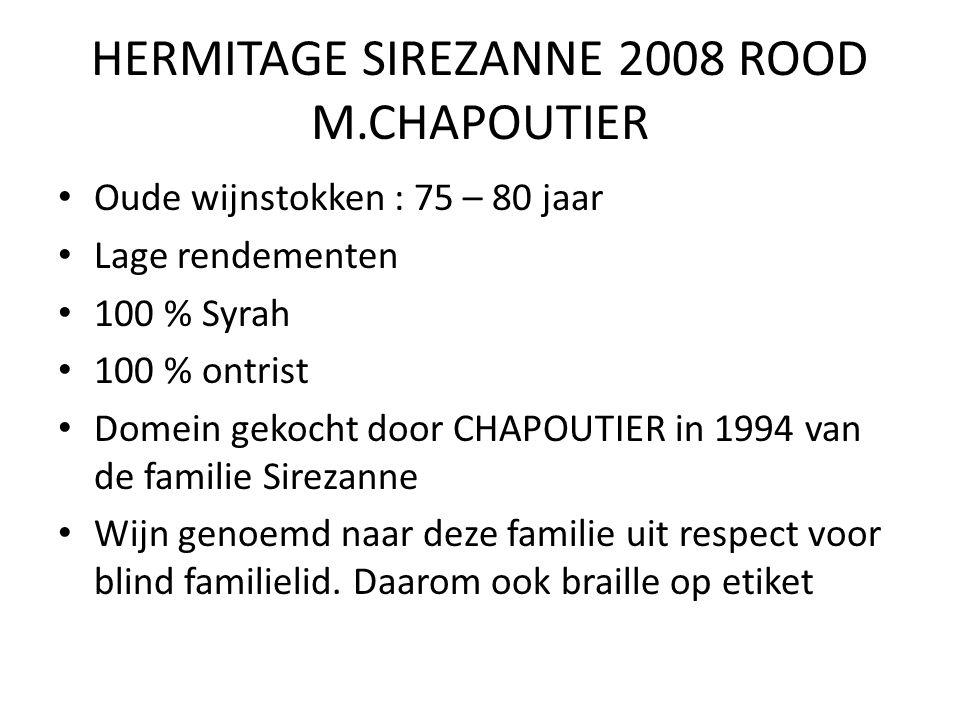 HERMITAGE SIREZANNE 2008 ROOD M.CHAPOUTIER Oude wijnstokken : 75 – 80 jaar Lage rendementen 100 % Syrah 100 % ontrist Domein gekocht door CHAPOUTIER in 1994 van de familie Sirezanne Wijn genoemd naar deze familie uit respect voor blind familielid.
