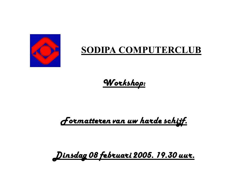 SODIPA COMPUTERCLUB Workshop: Formatteren van uw harde schijf. Dinsdag 08 februari 2005. 19.30 uur.