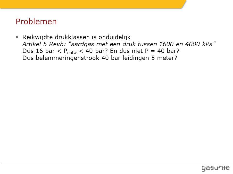 Problemen  Reikwijdte drukklassen is onduidelijk Artikel 5 Revb: aardgas met een druk tussen 1600 en 4000 kPa Dus 16 bar < P ontw < 40 bar.