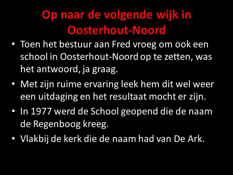 Op naar de volgende wijk in Oosterhout-Noord Toen het bestuur aan Fred vroeg om ook een school in Oosterhout-Noord op te zetten, was het antwoord, ja graag.