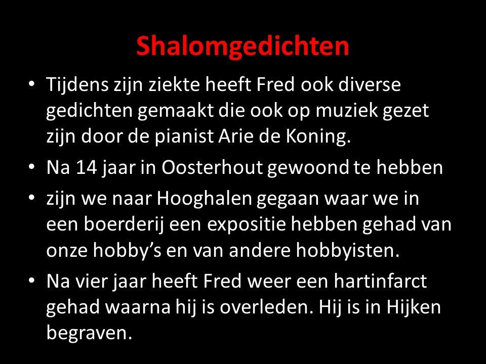 Shalomgedichten Tijdens zijn ziekte heeft Fred ook diverse gedichten gemaakt die ook op muziek gezet zijn door de pianist Arie de Koning.