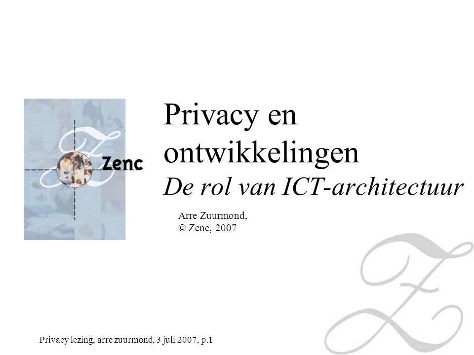 Privacy lezing, arre zuurmond, 3 juli 2007, p.1 Arre Zuurmond, © Zenc, 2007 Privacy en ontwikkelingen De rol van ICT-architectuur