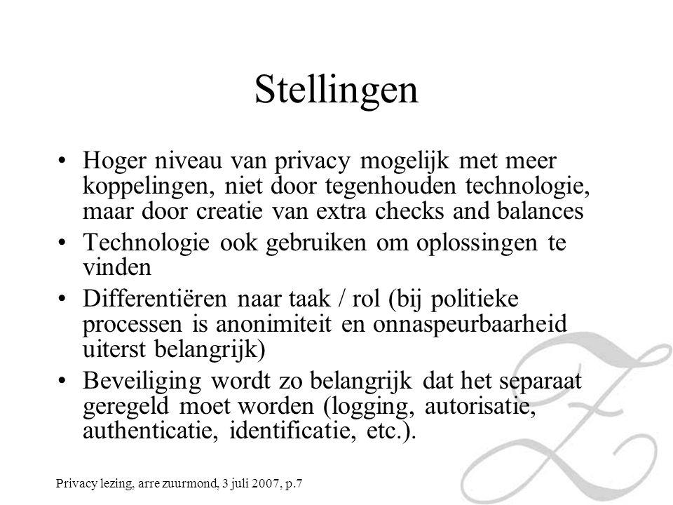 Privacy lezing, arre zuurmond, 3 juli 2007, p.7 Stellingen Hoger niveau van privacy mogelijk met meer koppelingen, niet door tegenhouden technologie, maar door creatie van extra checks and balances Technologie ook gebruiken om oplossingen te vinden Differentiëren naar taak / rol (bij politieke processen is anonimiteit en onnaspeurbaarheid uiterst belangrijk) Beveiliging wordt zo belangrijk dat het separaat geregeld moet worden (logging, autorisatie, authenticatie, identificatie, etc.).