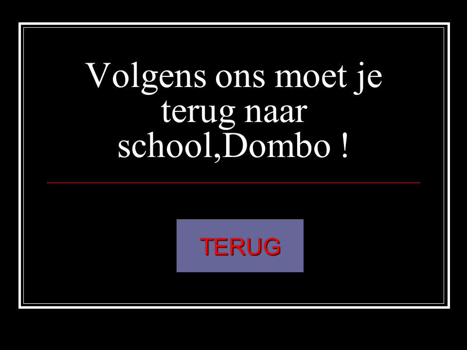 Volgens ons moet je terug naar school,Dombo ! TERUG