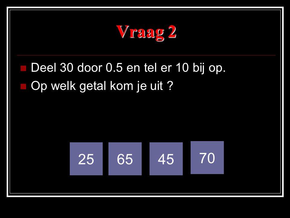 Vraag 2 Deel 30 door 0.5 en tel er 10 bij op. Op welk getal kom je uit ? 256545 70