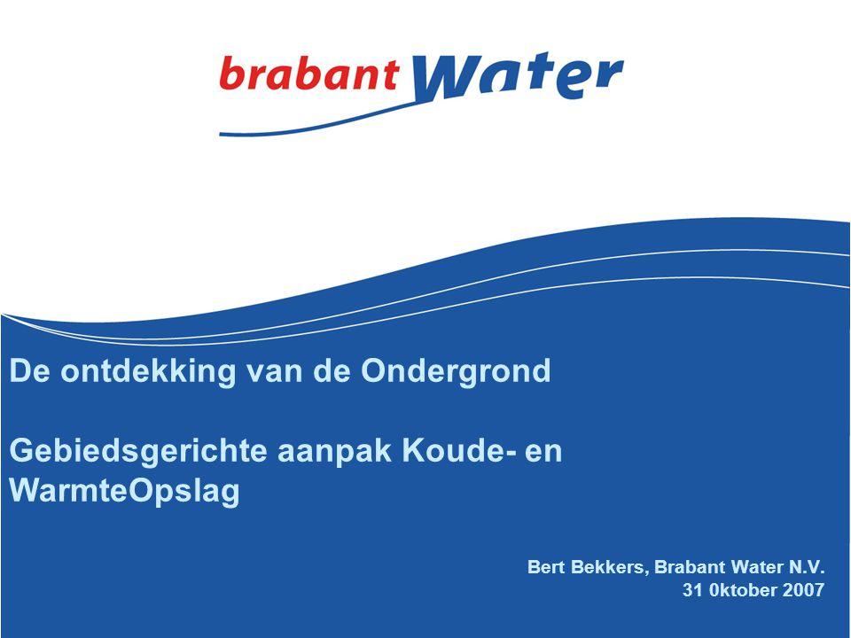 Bert Bekkers, Brabant Water N.V. 31 0ktober 2007 De ontdekking van de Ondergrond Gebiedsgerichte aanpak Koude- en WarmteOpslag