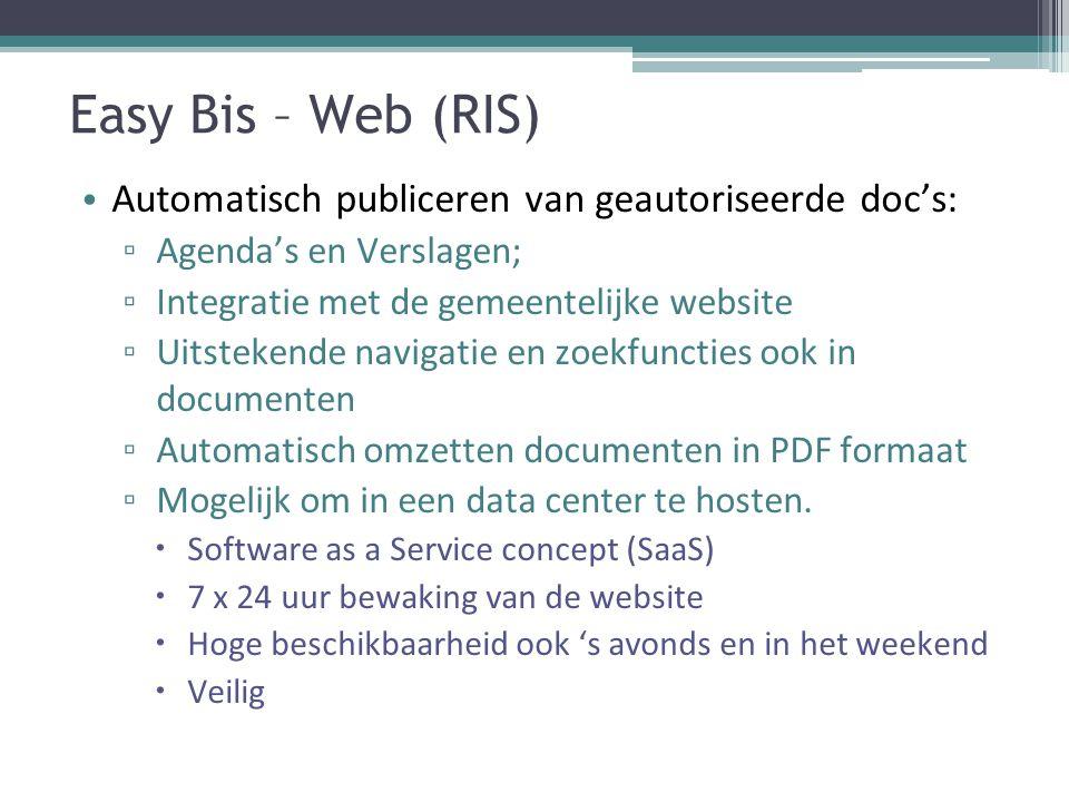 Easy Bis – Web (RIS) Automatisch publiceren van geautoriseerde doc's: ▫ Agenda's en Verslagen; ▫ Integratie met de gemeentelijke website ▫ Uitstekende navigatie en zoekfuncties ook in documenten ▫ Automatisch omzetten documenten in PDF formaat ▫ Mogelijk om in een data center te hosten.