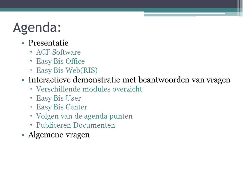 Agenda: Presentatie ▫ACF Software ▫Easy Bis Office ▫Easy Bis Web(RIS) Interactieve demonstratie met beantwoorden van vragen ▫Verschillende modules overzicht ▫Easy Bis User ▫Easy Bis Center ▫Volgen van de agenda punten ▫Publiceren Documenten Algemene vragen