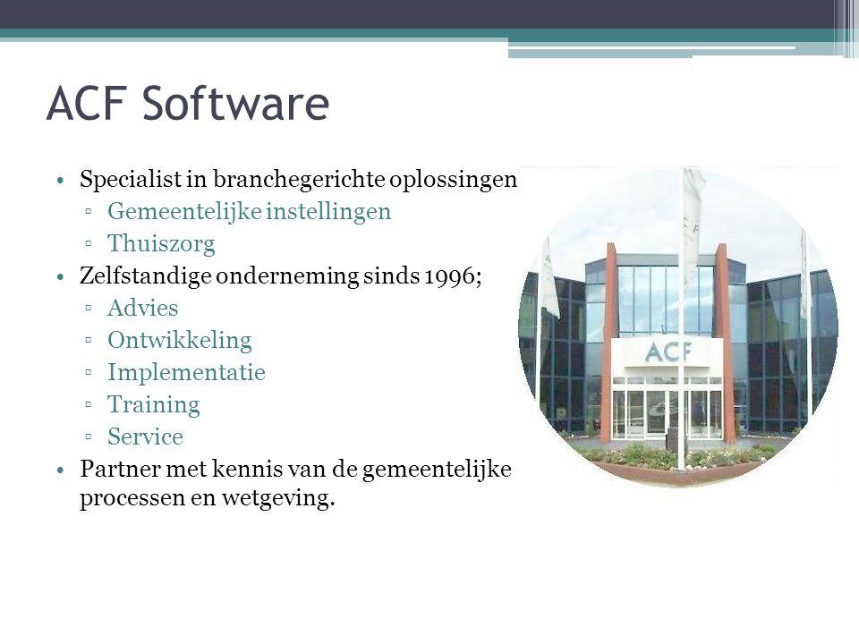 ACF Software Specialist in branchegerichte oplossingen; ▫Gemeentelijke instellingen ▫Thuiszorg Zelfstandige onderneming sinds 1996; ▫Advies ▫Ontwikkeling ▫Implementatie ▫Training ▫Service Partner met kennis van de gemeentelijke processen en wetgeving.