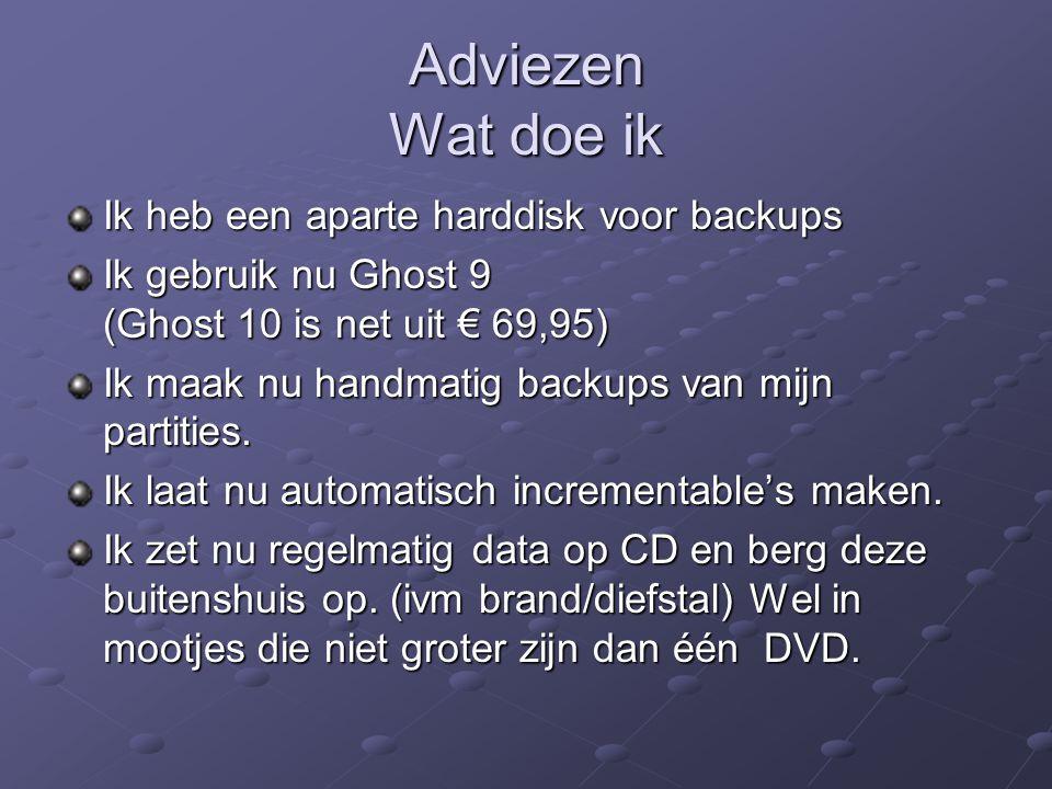 Adviezen Wat doe ik Ik heb een aparte harddisk voor backups Ik gebruik nu Ghost 9 (Ghost 10 is net uit € 69,95) Ik maak nu handmatig backups van mijn partities.