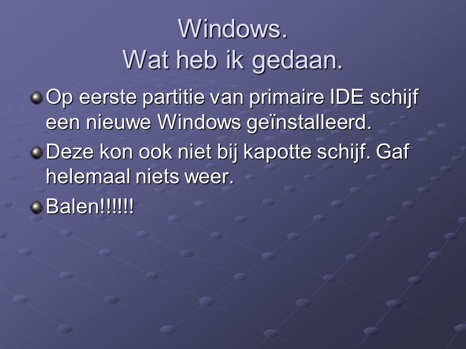 Windows. Wat heb ik gedaan. Op eerste partitie van primaire IDE schijf een nieuwe Windows geïnstalleerd. Deze kon ook niet bij kapotte schijf. Gaf hel