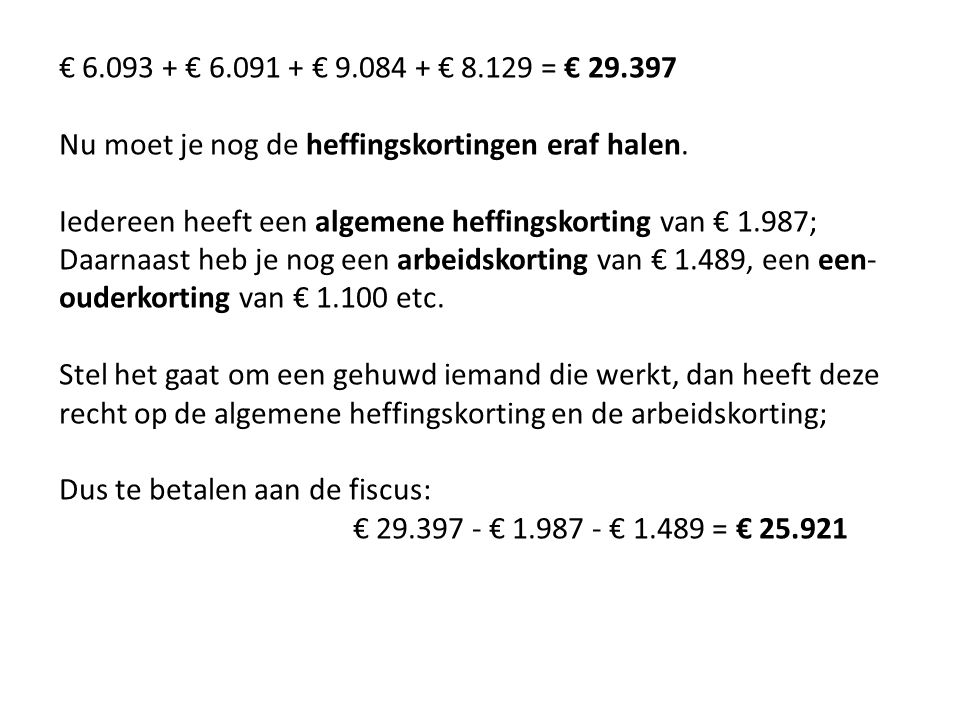 € 6.093 + € 6.091 + € 9.084 + € 8.129 = € 29.397 Nu moet je nog de heffingskortingen eraf halen. Iedereen heeft een algemene heffingskorting van € 1.9