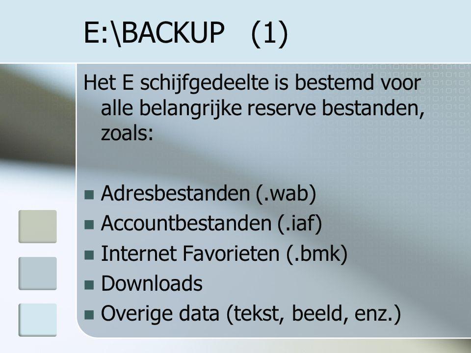 E:\BACKUP (1) Het E schijfgedeelte is bestemd voor alle belangrijke reserve bestanden, zoals: Adresbestanden (.wab) Accountbestanden (.iaf) Internet Favorieten (.bmk) Downloads Overige data (tekst, beeld, enz.)