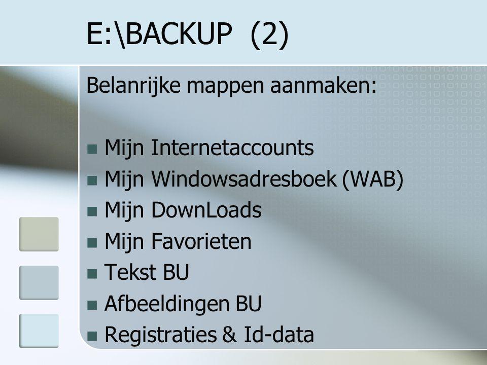 E:\BACKUP (2) Belanrijke mappen aanmaken: Mijn Internetaccounts Mijn Windowsadresboek (WAB) Mijn DownLoads Mijn Favorieten Tekst BU Afbeeldingen BU Registraties & Id-data