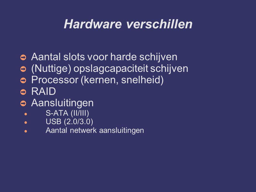 Hardware verschillen ➲ Aantal slots voor harde schijven ➲ (Nuttige) opslagcapaciteit schijven ➲ Processor (kernen, snelheid) ➲ RAID ➲ Aansluitingen ● S-ATA (II/III) ● USB (2.0/3.0) ● Aantal netwerk aansluitingen