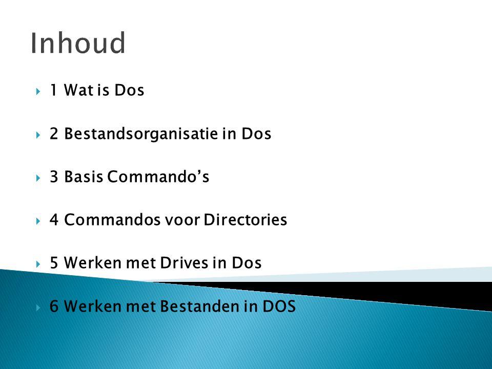 Inhoud  1 Wat is Dos  2 Bestandsorganisatie in Dos  3 Basis Commando's  4 Commandos voor Directories  5 Werken met Drives in Dos  6 Werken met B