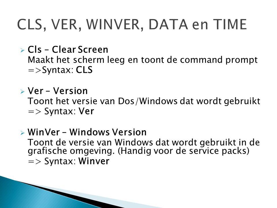  Cls – Clear Screen Maakt het scherm leeg en toont de command prompt =>Syntax: CLS  Ver – Version Toont het versie van Dos/Windows dat wordt gebruik