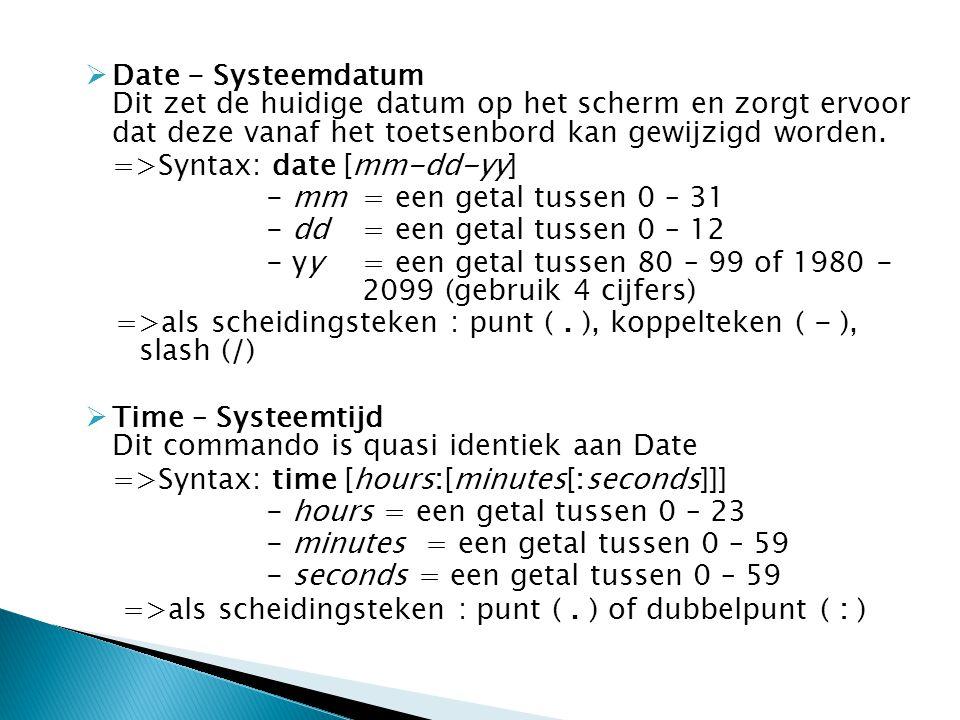  Date - Systeemdatum Dit zet de huidige datum op het scherm en zorgt ervoor dat deze vanaf het toetsenbord kan gewijzigd worden. =>Syntax: date [mm-d