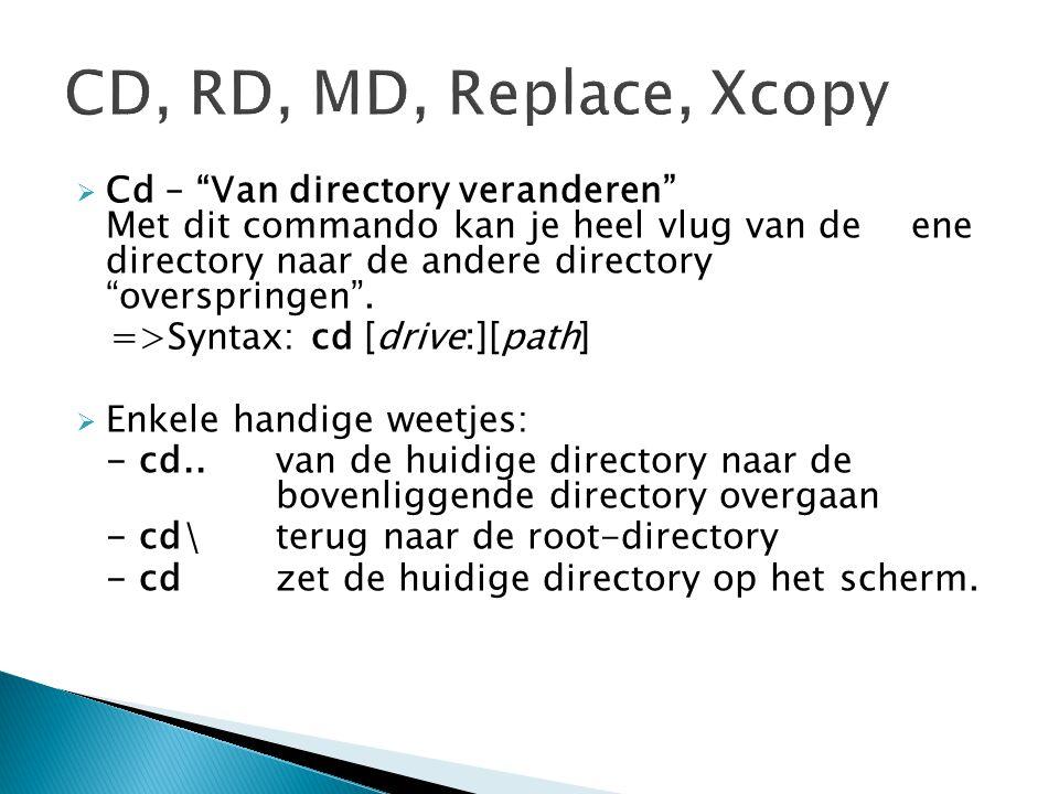 """ Cd – """"Van directory veranderen"""" Met dit commando kan je heel vlug van de ene directory naar de andere directory """"overspringen"""". =>Syntax: cd [drive:"""