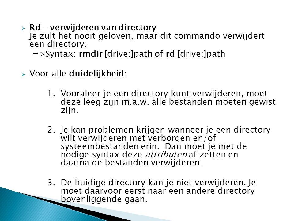  Rd – verwijderen van directory Je zult het nooit geloven, maar dit commando verwijdert een directory. =>Syntax: rmdir [drive:]path of rd [drive:]pat