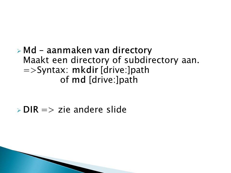  Md – aanmaken van directory Maakt een directory of subdirectory aan. =>Syntax: mkdir [drive:]path of md [drive:]path  DIR => zie andere slide