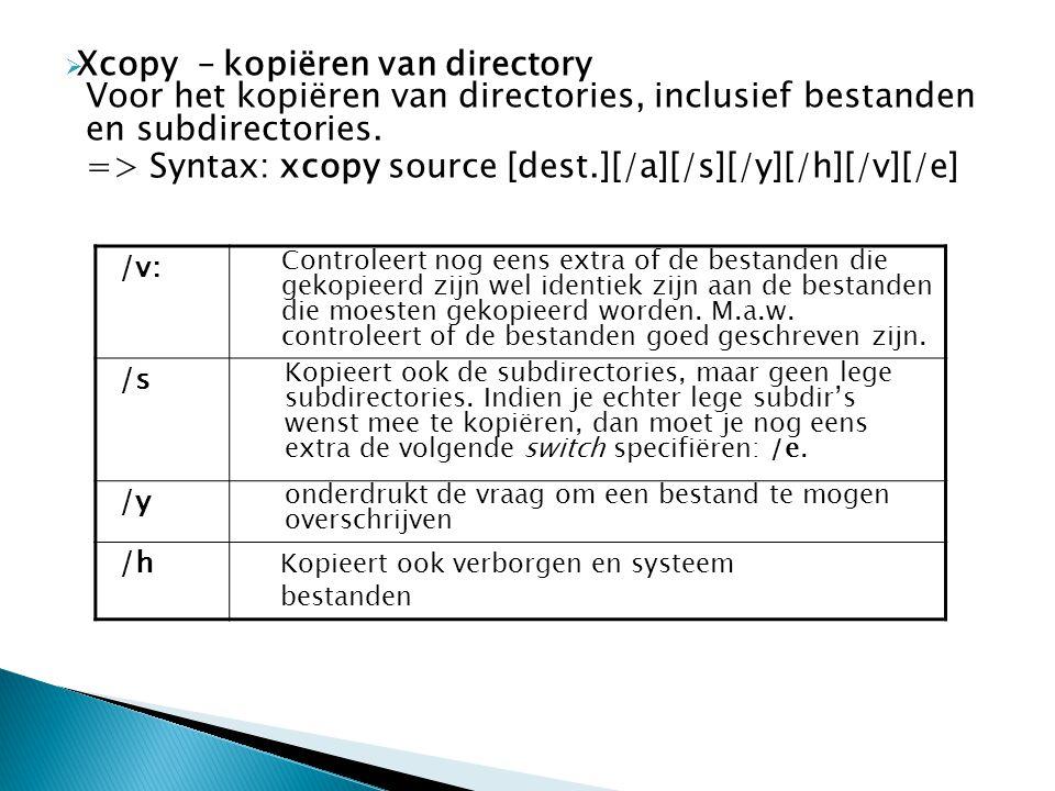  Xcopy – kopiëren van directory Voor het kopiëren van directories, inclusief bestanden en subdirectories. => Syntax: xcopy source [dest.][/a][/s][/y]