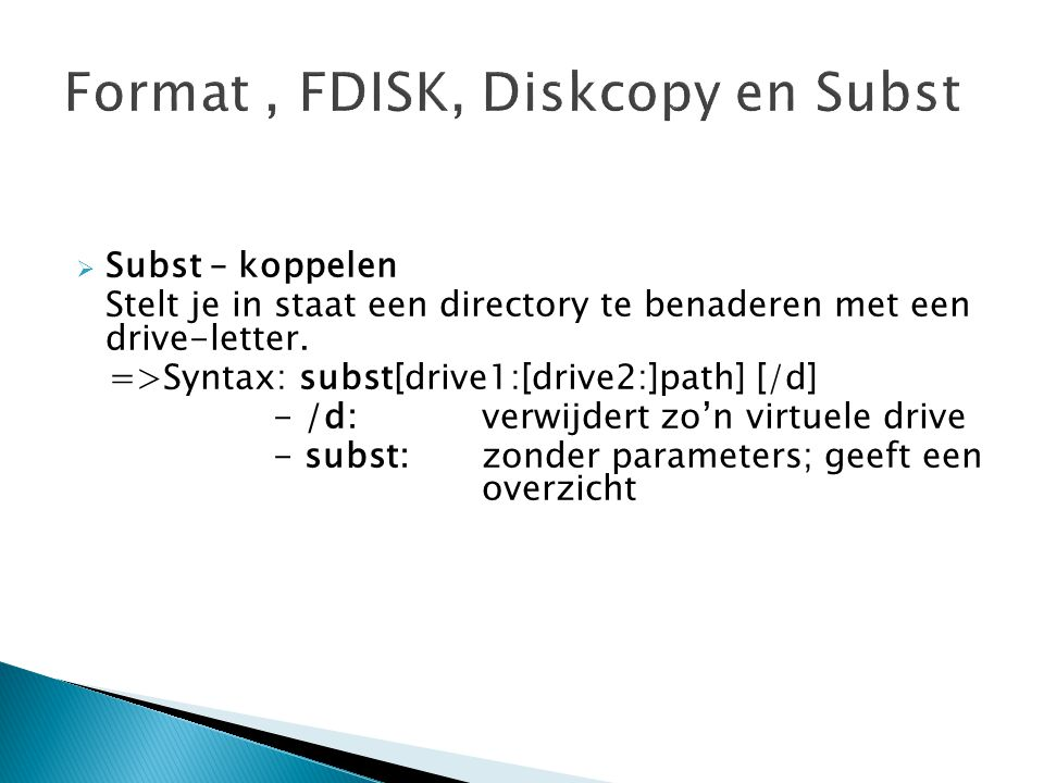  Subst – koppelen Stelt je in staat een directory te benaderen met een drive-letter. =>Syntax: subst[drive1:[drive2:]path] [/d] - /d: verwijdert zo'n