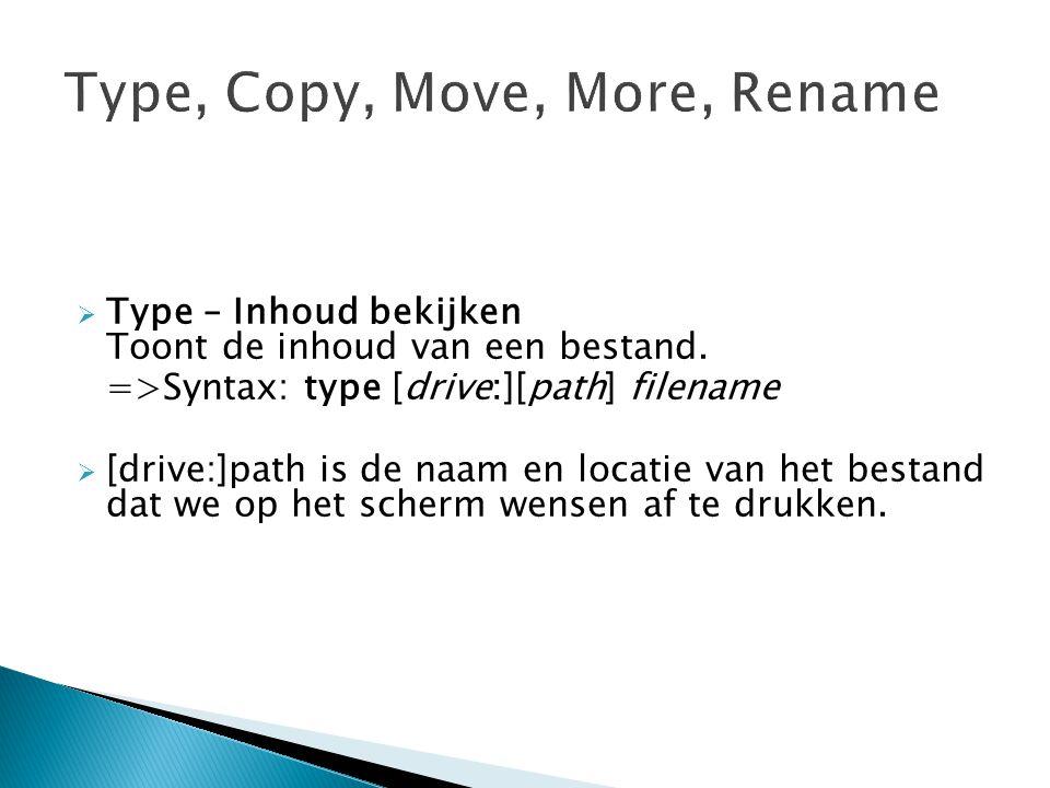  Type – Inhoud bekijken Toont de inhoud van een bestand. =>Syntax: type [drive:][path] filename  [drive:]path is de naam en locatie van het bestand