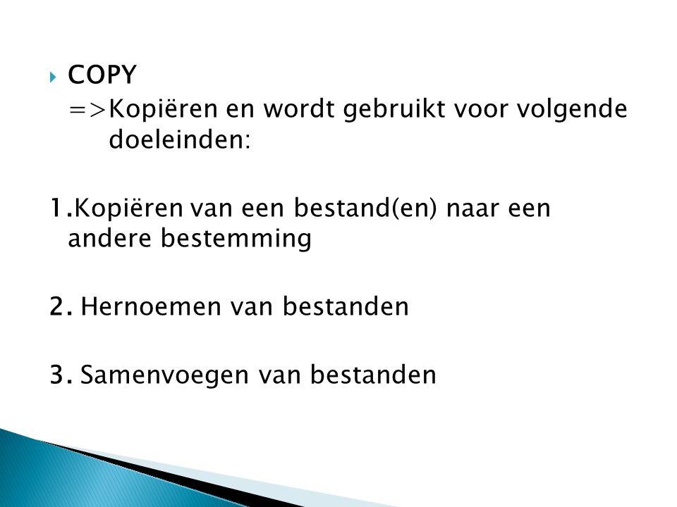  COPY =>Kopiëren en wordt gebruikt voor volgende doeleinden: 1.Kopiëren van een bestand(en) naar een andere bestemming 2. Hernoemen van bestanden 3.